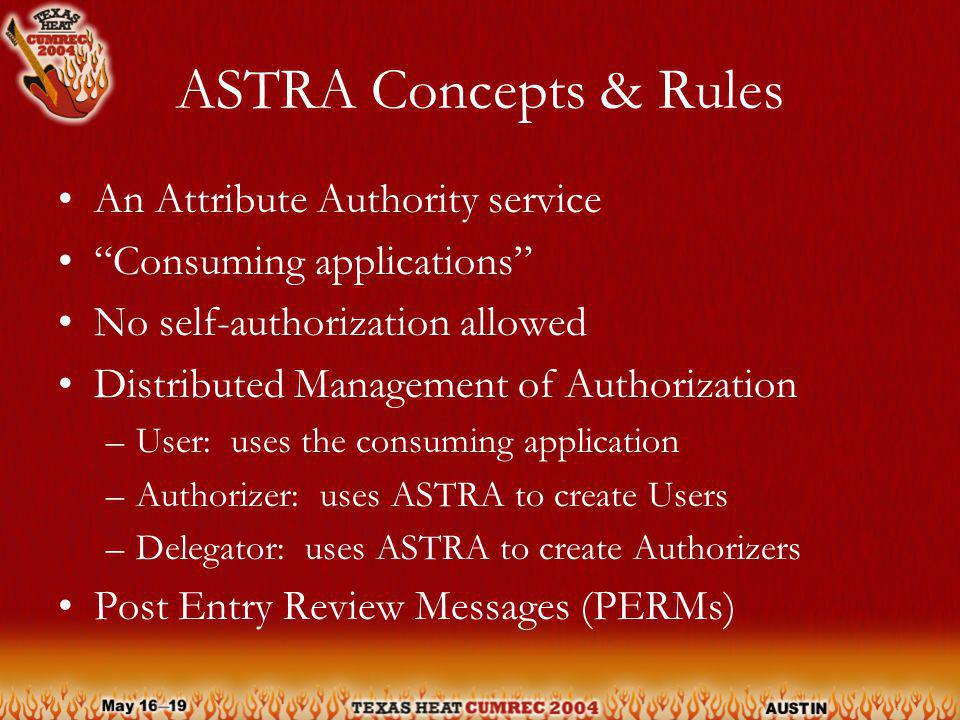 ASTRA Concepts & Rules An Attribute Authority service Consuming applications No self-authorization allowed Distributed Management of Authorization –User: uses the consuming application –Authorizer: uses ASTRA to create Users –Delegator: uses ASTRA to create Authorizers Post Entry Review Messages (PERMs)