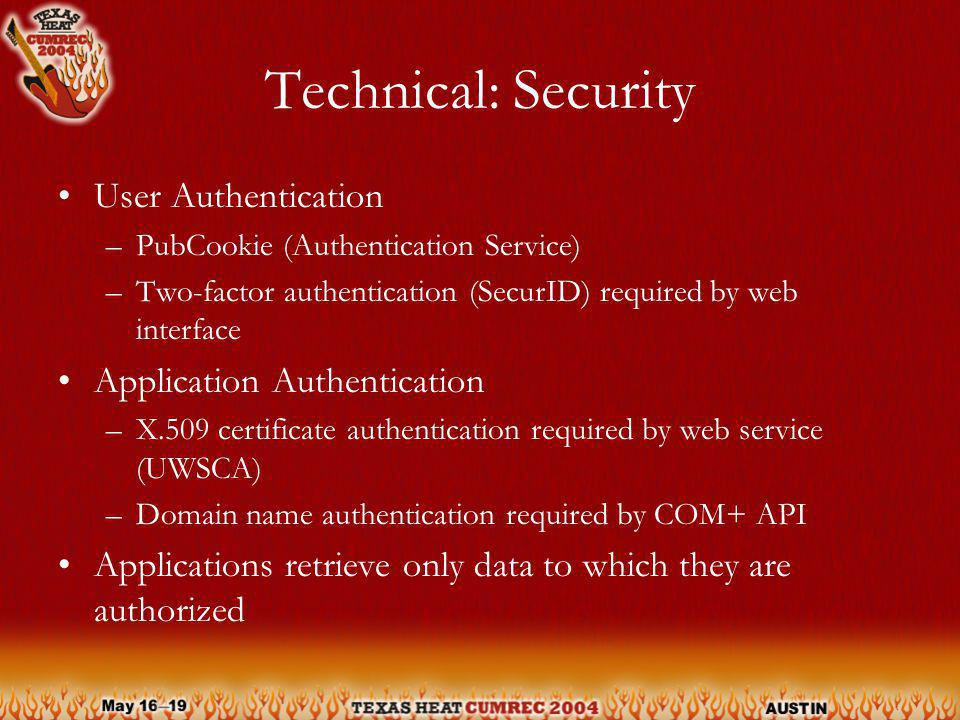 Technical: Security User Authentication –PubCookie (Authentication Service) –Two-factor authentication (SecurID) required by web interface Application Authentication –X.509 certificate authentication required by web service (UWSCA) –Domain name authentication required by COM+ API Applications retrieve only data to which they are authorized