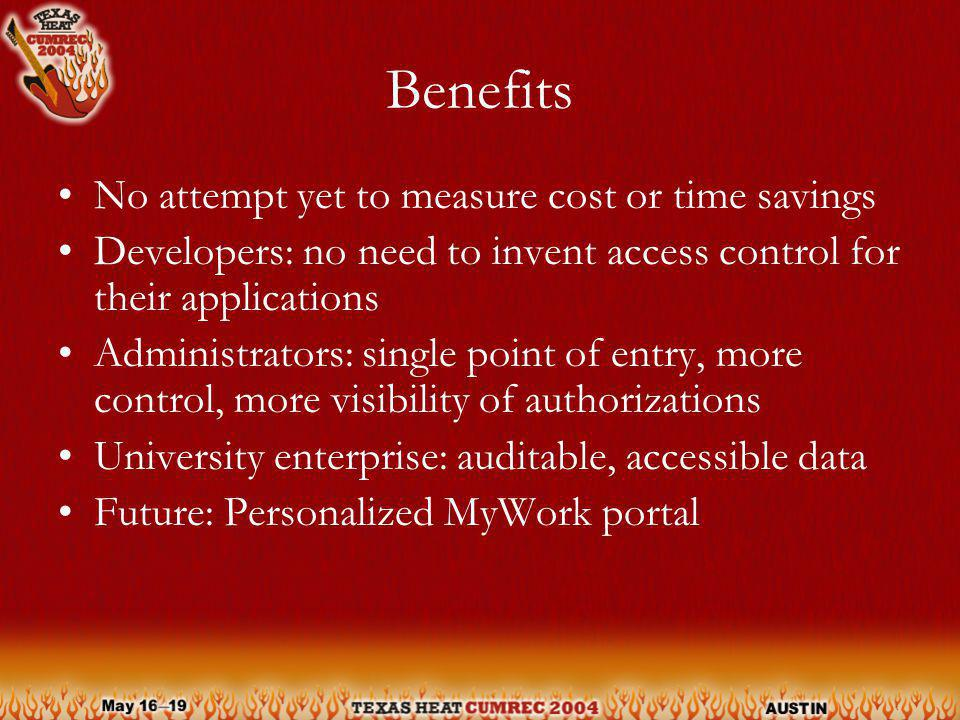 Benefits No attempt yet to measure cost or time savings Developers: no need to invent access control for their applications Administrators: single point of entry, more control, more visibility of authorizations University enterprise: auditable, accessible data Future: Personalized MyWork portal