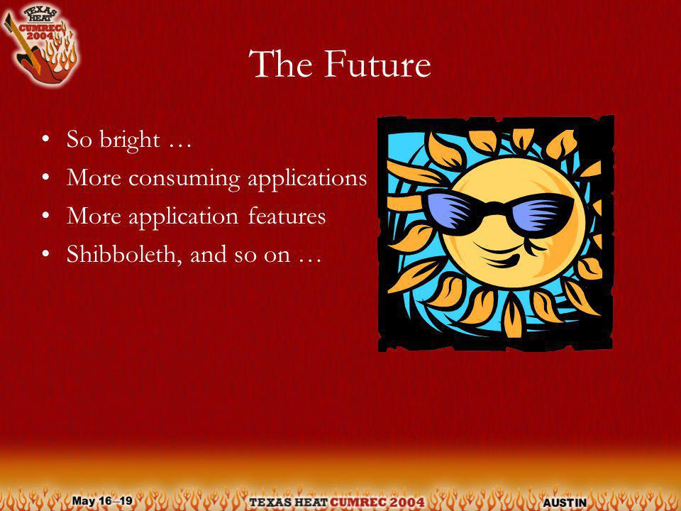 The Future So bright … More consuming applications More application features Shibboleth, and so on …