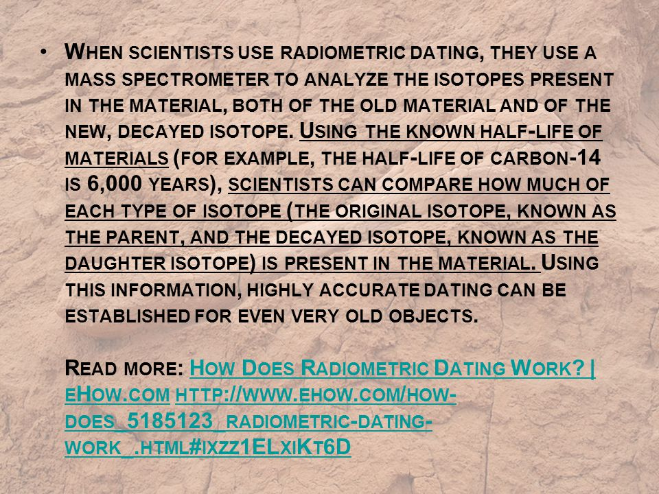 W HEN SCIENTISTS USE RADIOMETRIC DATING, THEY USE A MASS SPECTROMETER TO ANALYZE THE ISOTOPES PRESENT IN THE MATERIAL, BOTH OF THE OLD MATERIAL AND OF THE NEW, DECAYED ISOTOPE.
