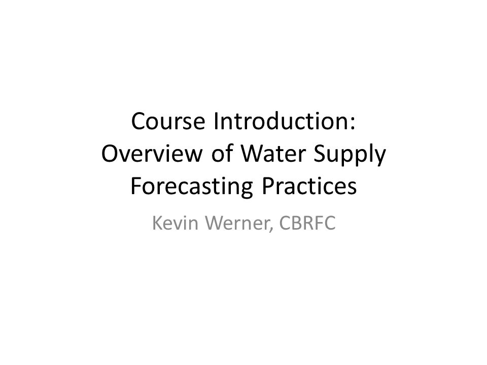 Course Introduction: Overview of Water Supply Forecasting Practices Kevin Werner, CBRFC