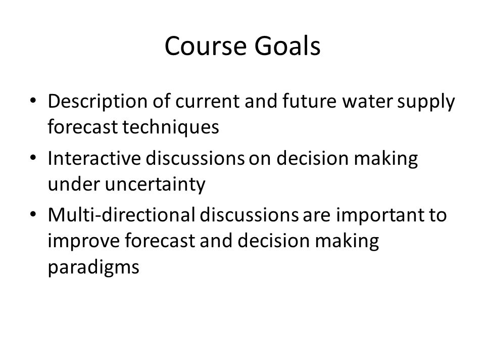 Course Goals Description of current and future water supply forecast techniques Interactive discussions on decision making under uncertainty Multi-directional discussions are important to improve forecast and decision making paradigms