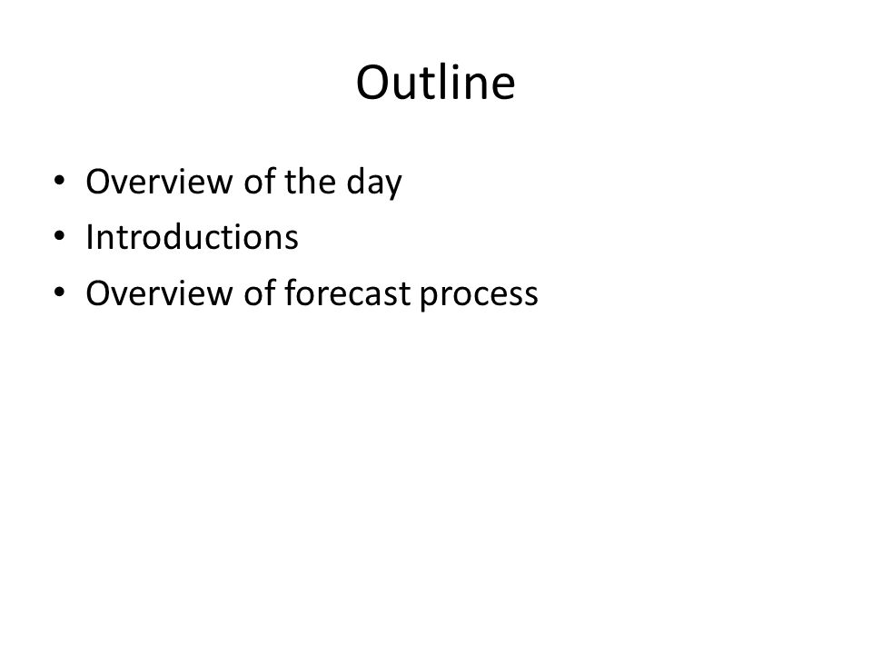 Outline Overview of the day Introductions Overview of forecast process