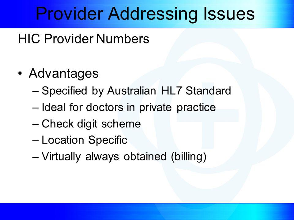 Provider Addressing Issues HIC Provider Numbers Advantages –Specified by Australian HL7 Standard –Ideal for doctors in private practice –Check digit scheme –Location Specific –Virtually always obtained (billing)