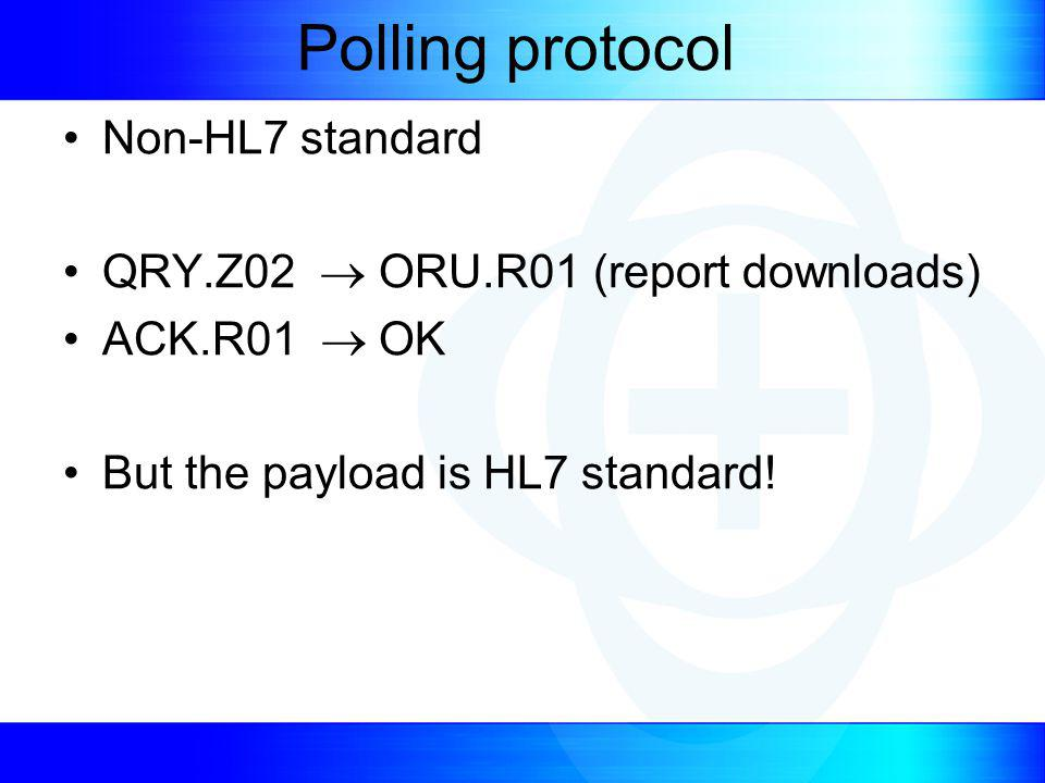 Polling protocol Non-HL7 standard QRY.Z02 ORU.R01 (report downloads) ACK.R01 OK But the payload is HL7 standard!