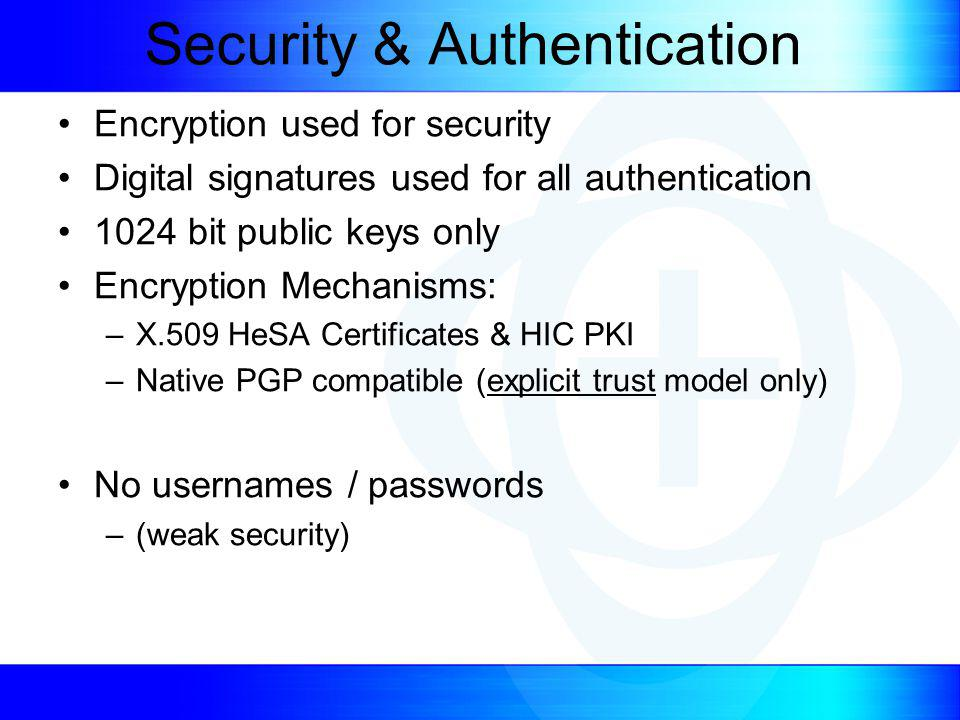 Security & Authentication Encryption used for security Digital signatures used for all authentication 1024 bit public keys only Encryption Mechanisms: –X.509 HeSA Certificates & HIC PKI –Native PGP compatible (explicit trust model only) No usernames / passwords –(weak security)