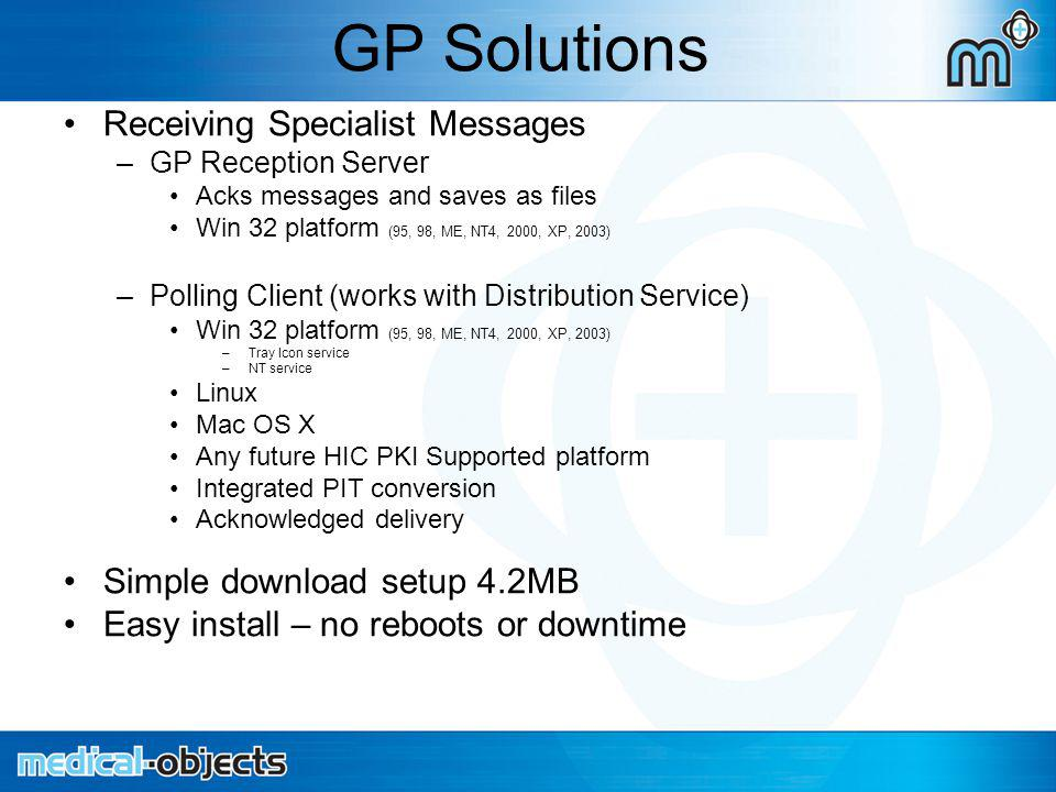 GP Solutions Receiving Specialist Messages –GP Reception Server Acks messages and saves as files Win 32 platform (95, 98, ME, NT4, 2000, XP, 2003) –Polling Client (works with Distribution Service) Win 32 platform (95, 98, ME, NT4, 2000, XP, 2003) –Tray Icon service –NT service Linux Mac OS X Any future HIC PKI Supported platform Integrated PIT conversion Acknowledged delivery Simple download setup 4.2MB Easy install – no reboots or downtime