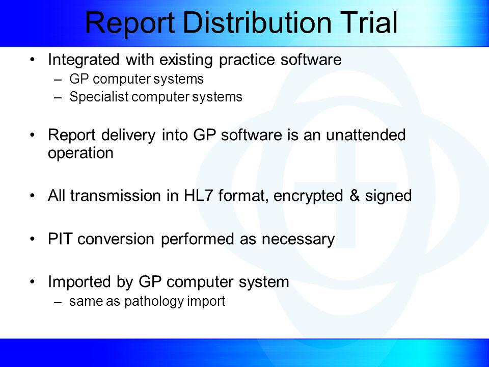 Report Distribution Trial Integrated with existing practice software –GP computer systems –Specialist computer systems Report delivery into GP software is an unattended operation All transmission in HL7 format, encrypted & signed PIT conversion performed as necessary Imported by GP computer system –same as pathology import