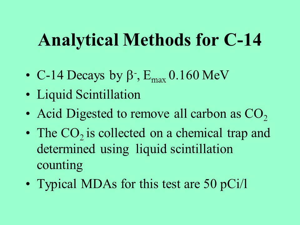 Analytical Methods for C-14 C-14 Decays by -, E max 0.160 MeV Liquid Scintillation Acid Digested to remove all carbon as CO 2 The CO 2 is collected on a chemical trap and determined using liquid scintillation counting Typical MDAs for this test are 50 pCi/l
