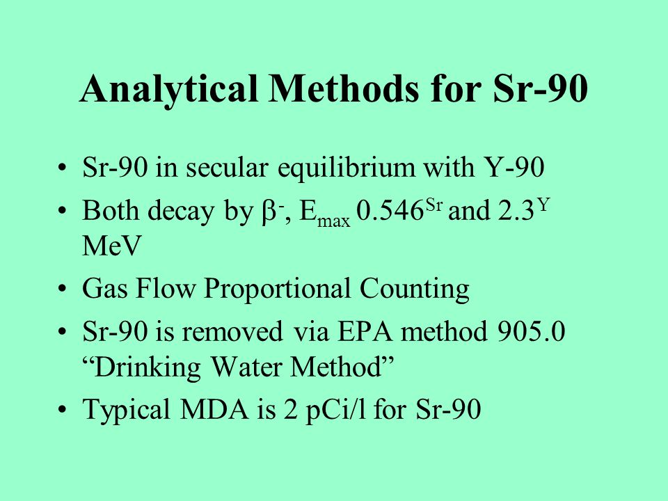 Analytical Methods for Sr-90 Sr-90 in secular equilibrium with Y-90 Both decay by -, E max 0.546 Sr and 2.3 Y MeV Gas Flow Proportional Counting Sr-90 is removed via EPA method 905.0 Drinking Water Method Typical MDA is 2 pCi/l for Sr-90