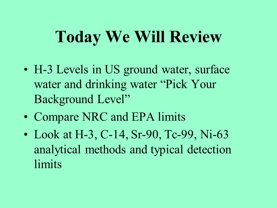 Today We Will Review H-3 Levels in US ground water, surface water and drinking water Pick Your Background Level Compare NRC and EPA limits Look at H-3, C-14, Sr-90, Tc-99, Ni-63 analytical methods and typical detection limits