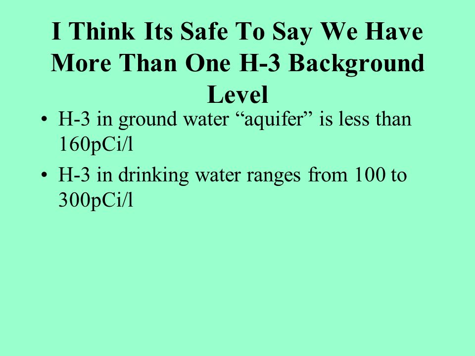 I Think Its Safe To Say We Have More Than One H-3 Background Level H-3 in ground water aquifer is less than 160pCi/l H-3 in drinking water ranges from 100 to 300pCi/l