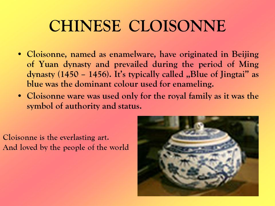 CHINESE CLOISONNE Cloisonne, named as enamelware, have originated in Beijing of Yuan dynasty and prevailed during the period of Ming dynasty (1450 – 1456).