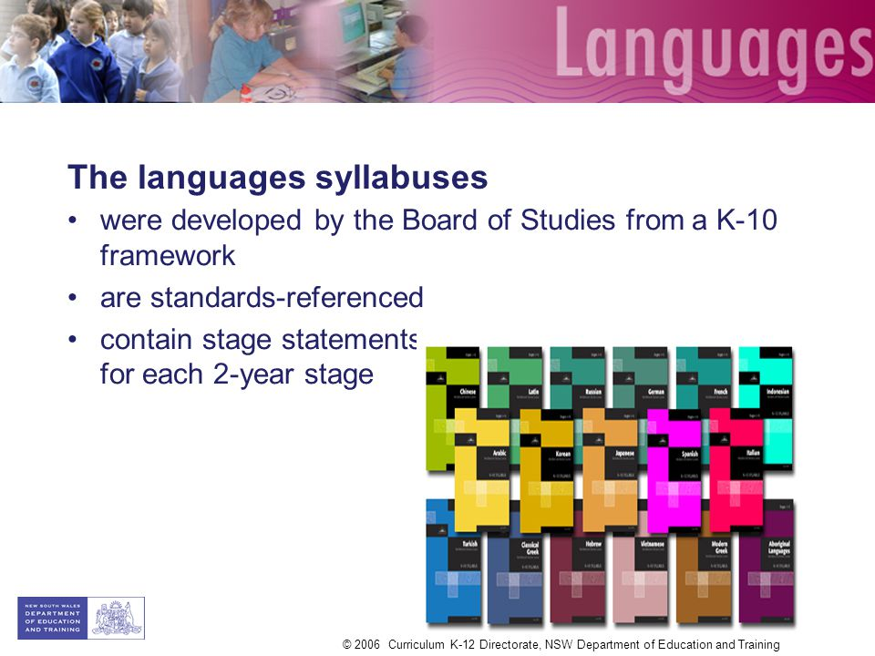 The languages syllabuses were developed by the Board of Studies from a K-10 framework are standards-referenced contain stage statements that summarise outcomes for each 2-year stage © 2006 Curriculum K-12 Directorate, NSW Department of Education and Training