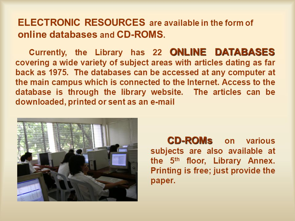 ELECTRONIC RESOURCES are available in the form of online databases and CD-ROMS.