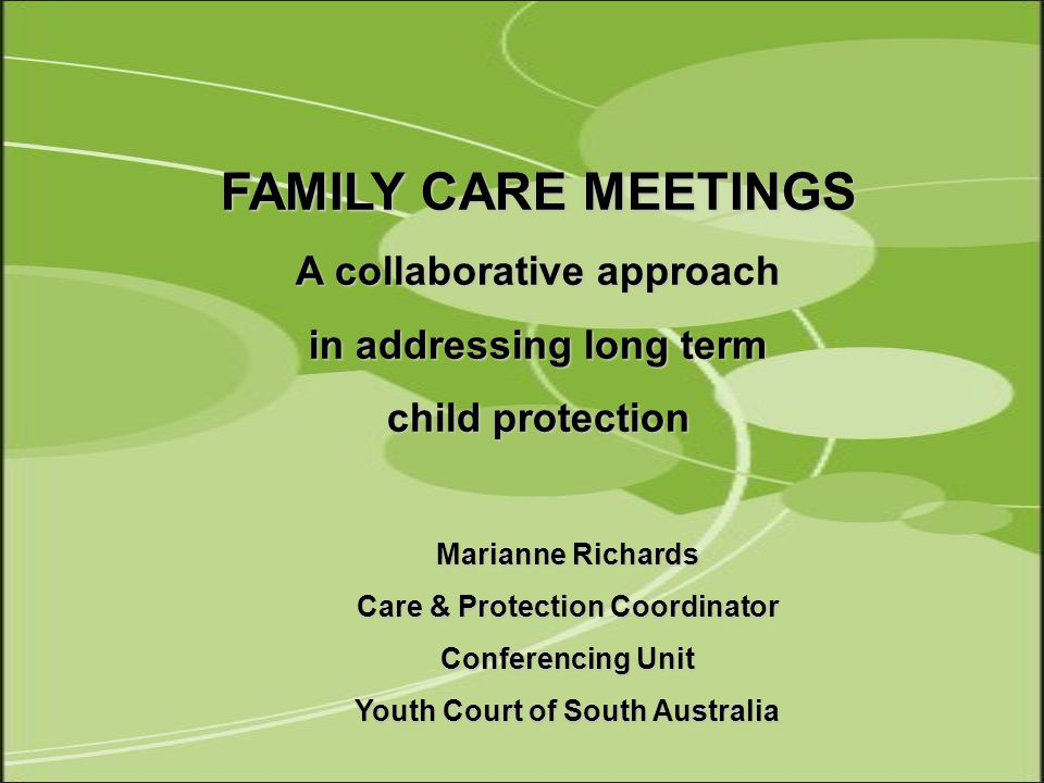Marianne Richards Care & Protection Coordinator Conferencing Unit Youth Court of South Australia FAMILY CARE MEETINGS A collaborative approach in addressing long term child protection