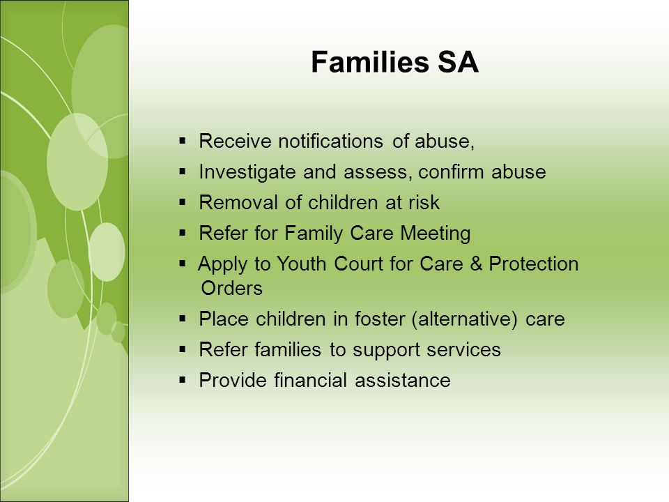 Families SA Receive notifications of abuse, Investigate and assess, confirm abuse Removal of children at risk Refer for Family Care Meeting Apply to Youth Court for Care & Protection Orders Place children in foster (alternative) care Refer families to support services Provide financial assistance
