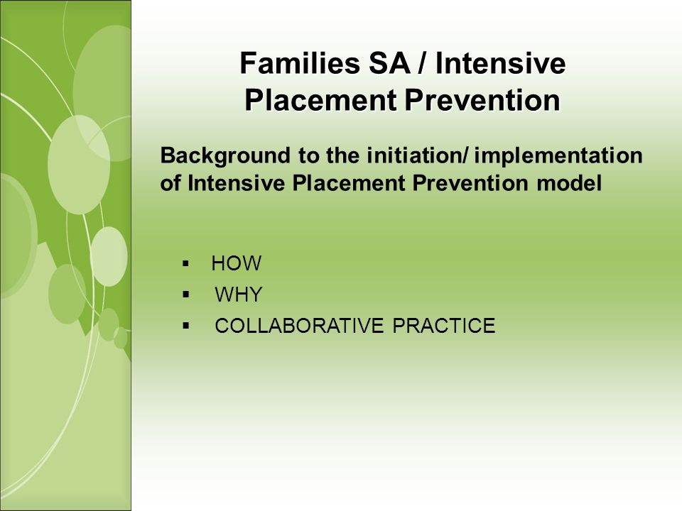 Families SA / Intensive Placement Prevention Background to the initiation/ implementation of Intensive Placement Prevention model HOW WHY COLLABORATIVE PRACTICE