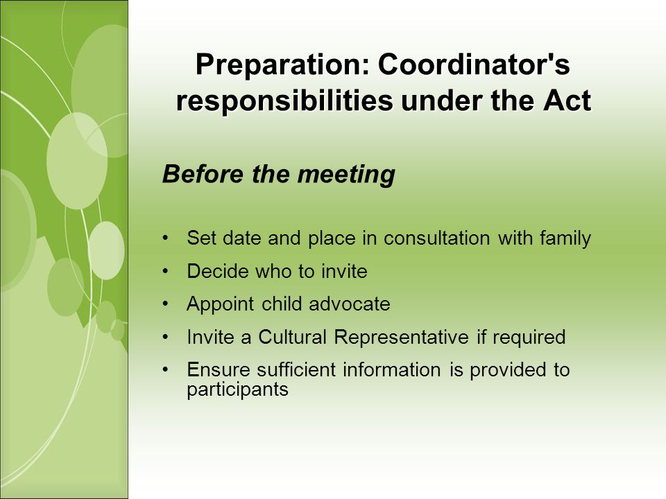 Preparation: Coordinator s responsibilities under the Act Before the meeting Set date and place in consultation with family Decide who to invite Appoint child advocate Invite a Cultural Representative if required Ensure sufficient information is provided to participants