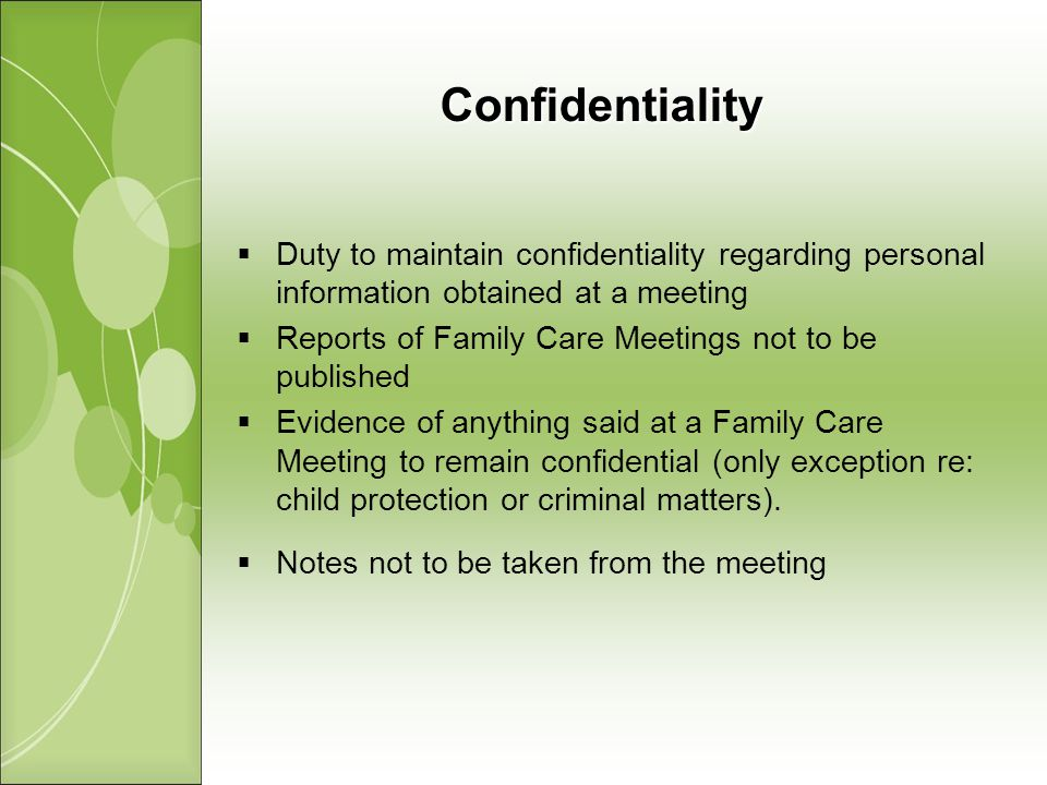 Confidentiality Duty to maintain confidentiality regarding personal information obtained at a meeting Reports of Family Care Meetings not to be published Evidence of anything said at a Family Care Meeting to remain confidential (only exception re: child protection or criminal matters).