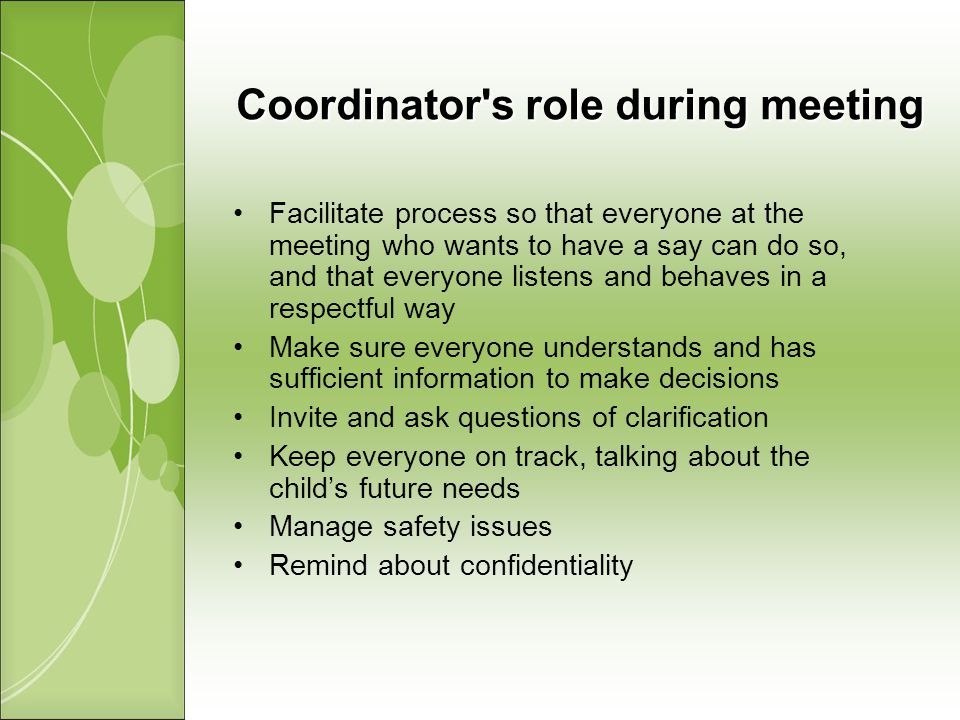 Coordinator s role during meeting Facilitate process so that everyone at the meeting who wants to have a say can do so, and that everyone listens and behaves in a respectful way Make sure everyone understands and has sufficient information to make decisions Invite and ask questions of clarification Keep everyone on track, talking about the childs future needs Manage safety issues Remind about confidentiality