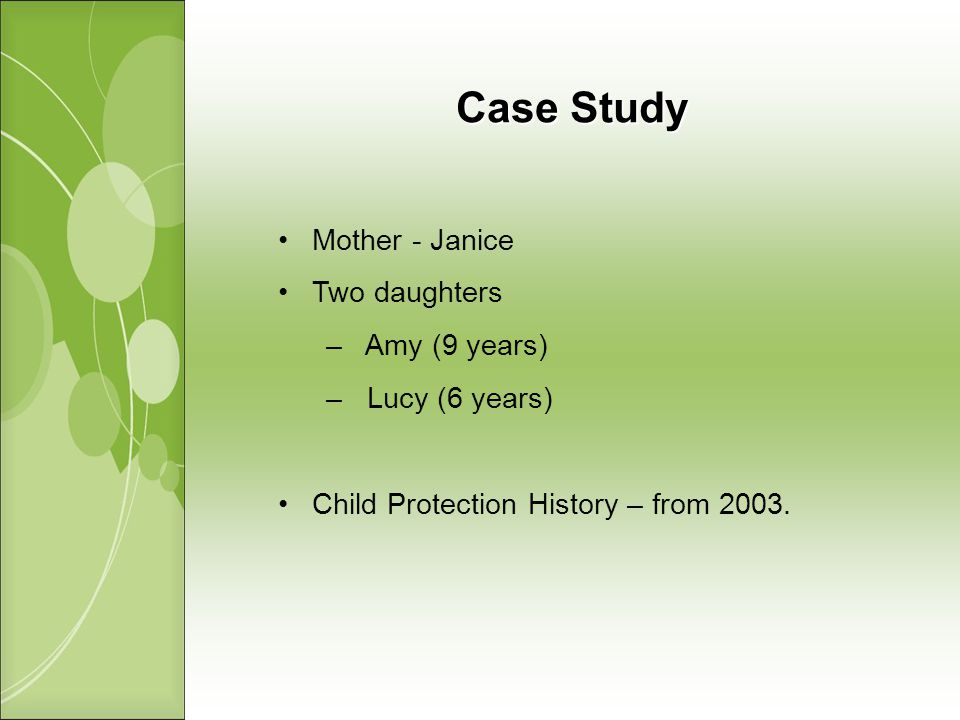Case Study Mother - Janice Two daughters – Amy (9 years) – Lucy (6 years) Child Protection History – from 2003.