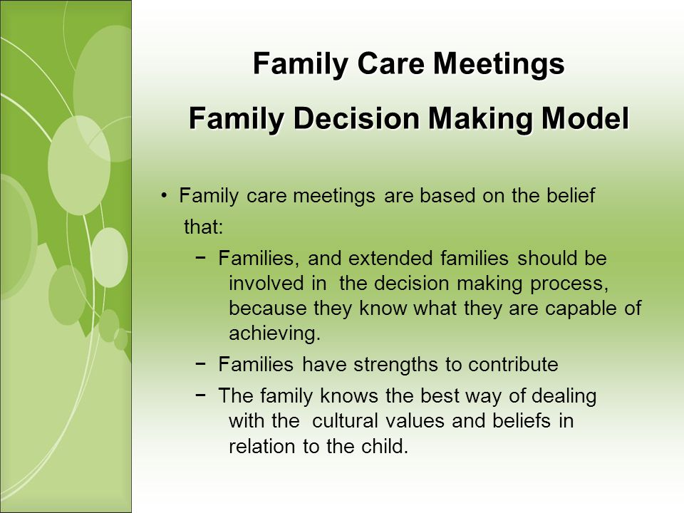 Family Care Meetings Family Decision Making Model Family care meetings are based on the belief that: Families, and extended families should be involved in the decision making process, because they know what they are capable of achieving.