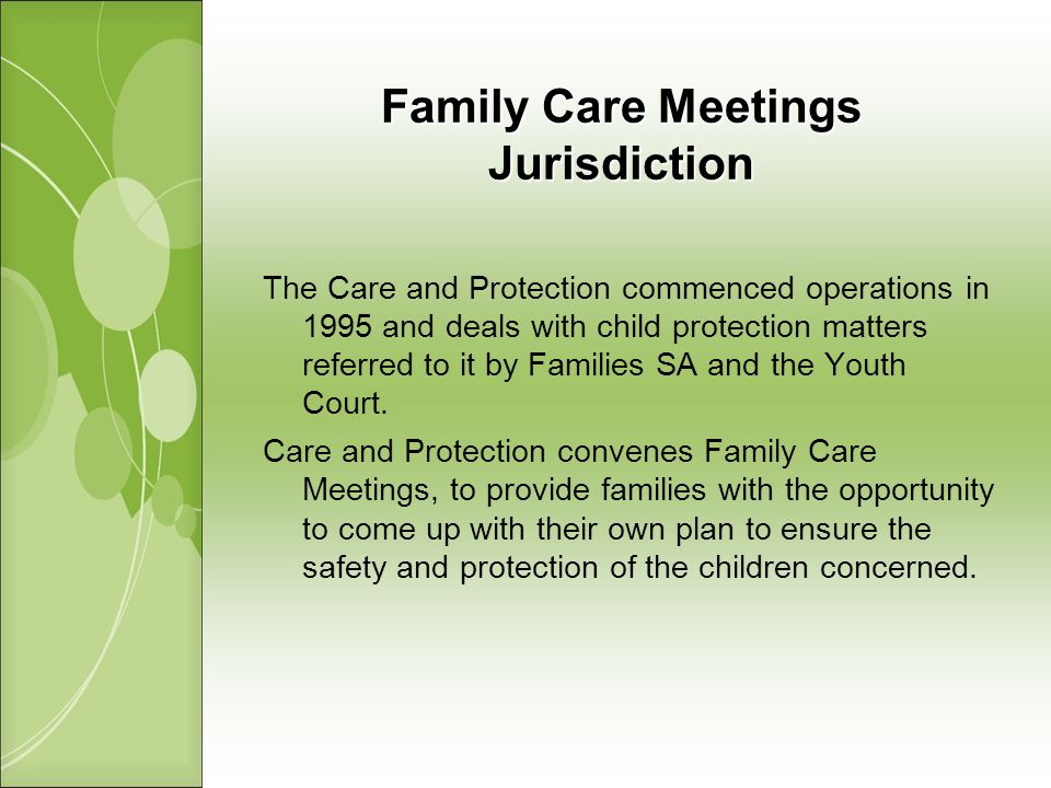 Family Care Meetings Jurisdiction The Care and Protection commenced operations in 1995 and deals with child protection matters referred to it by Families SA and the Youth Court.