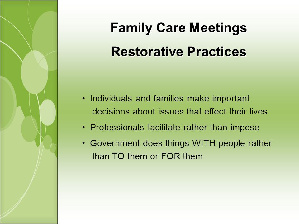 Family Care Meetings Restorative Practices Individuals and families make important decisions about issues that effect their lives Professionals facilitate rather than impose Government does things WITH people rather than TO them or FOR them