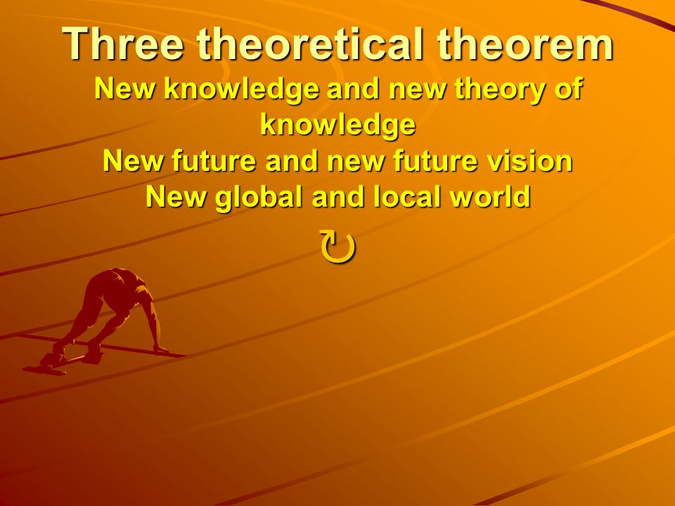 Three theoretical theorem New knowledge and new theory of knowledge New future and new future vision New global and local world Three theoretical theorem New knowledge and new theory of knowledge New future and new future vision New global and local world