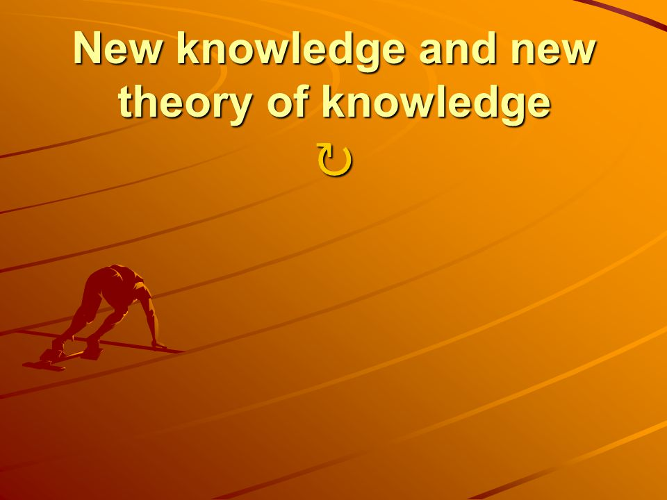 New knowledge and new theory of knowledge New knowledge and new theory of knowledge