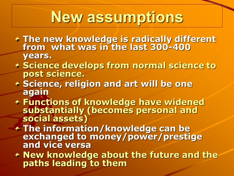 New assumptions The new knowledge is radically different from what was in the last 300-400 years.