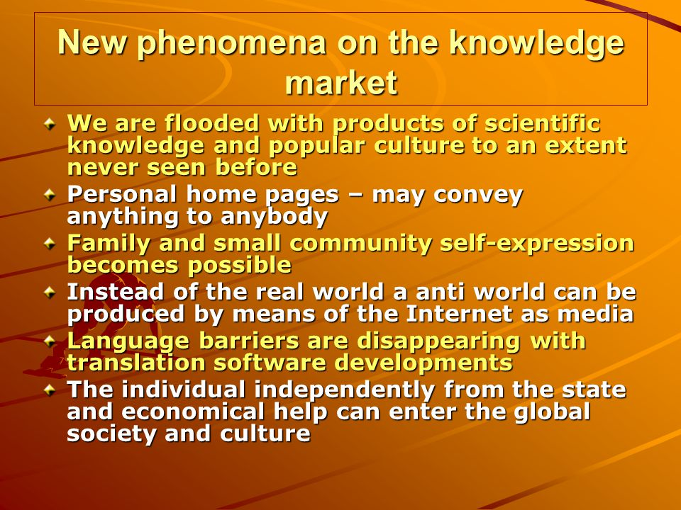 New phenomena on the knowledge market We are flooded with products of scientific knowledge and popular culture to an extent never seen before Personal home pages – may convey anything to anybody Family and small community self-expression becomes possible Instead of the real world a anti world can be produced by means of the Internet as media Language barriers are disappearing with translation software developments The individual independently from the state and economical help can enter the global society and culture