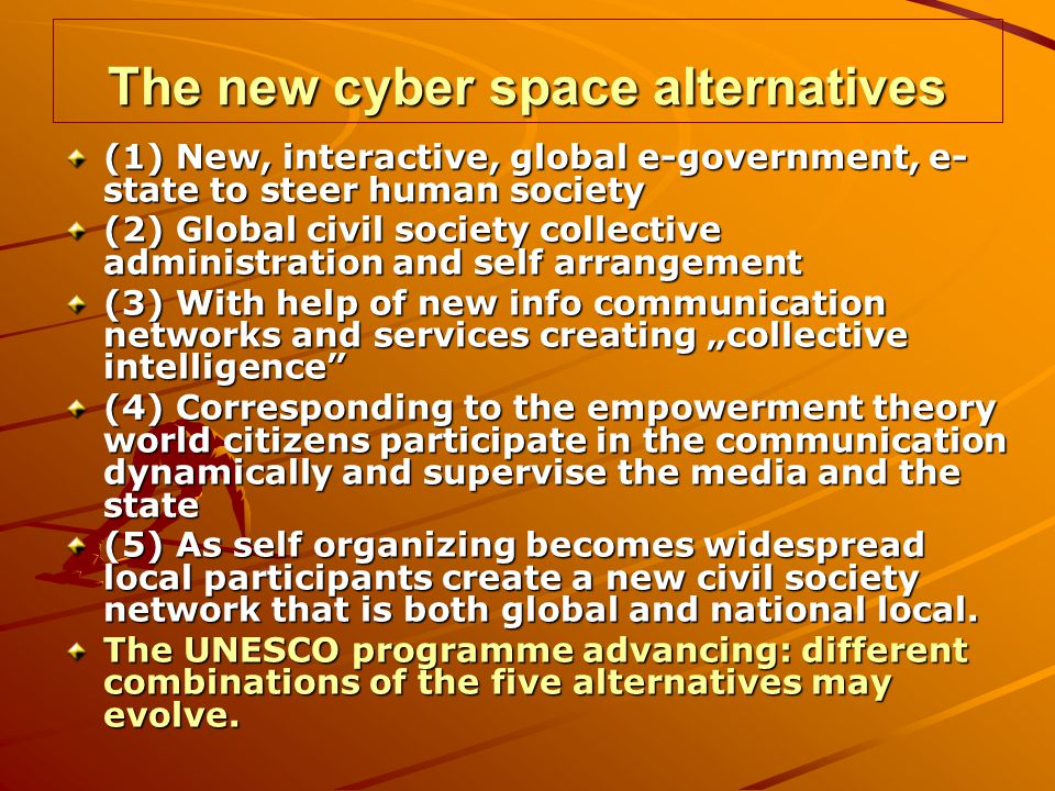 The new cyber space alternatives (1) New, interactive, global e-government, e- state to steer human society (2) Global civil society collective administration and self arrangement (3) With help of new info communication networks and services creating collective intelligence (4) Corresponding to the empowerment theory world citizens participate in the communication dynamically and supervise the media and the state (5) As self organizing becomes widespread local participants create a new civil society network that is both global and national local.