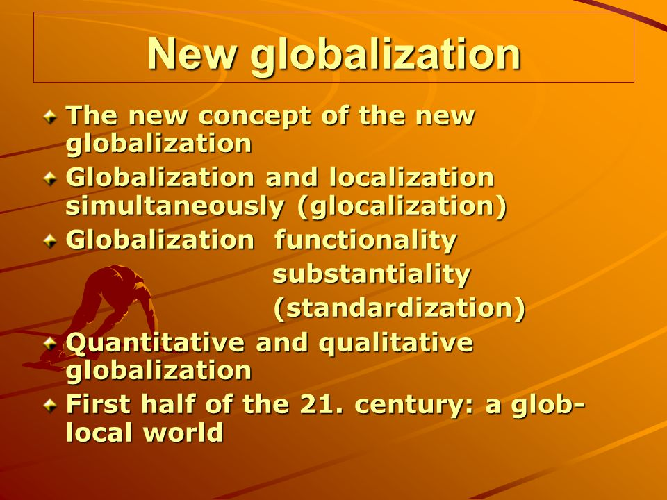New globalization The new concept of the new globalization Globalization and localization simultaneously (glocalization) Globalization functionality substantiality substantiality (standardization) (standardization) Quantitative and qualitative globalization First half of the 21.