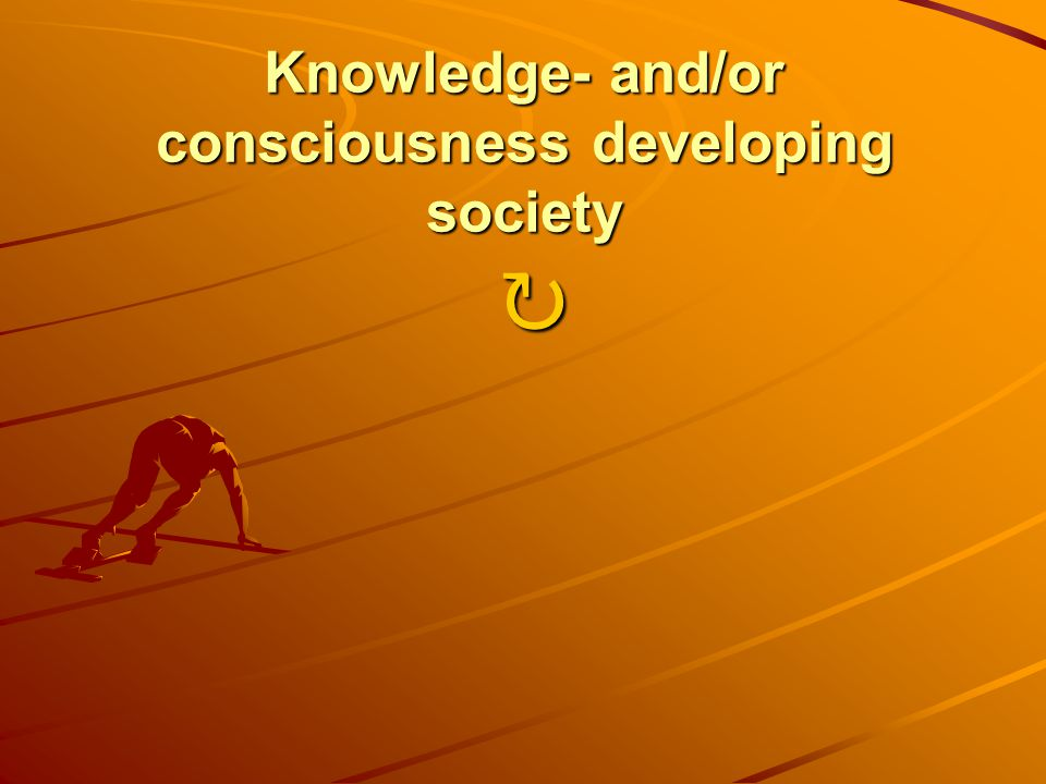 Knowledge- and/or consciousness developing society Knowledge- and/or consciousness developing society