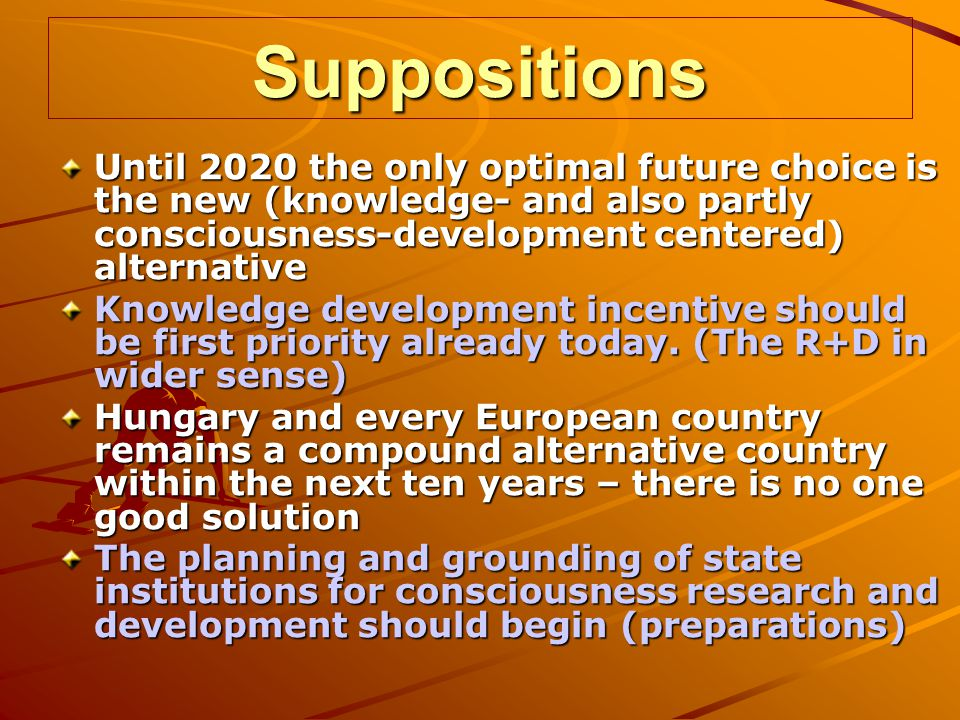 Suppositions Until 2020 the only optimal future choice is the new (knowledge- and also partly consciousness-development centered) alternative Knowledge development incentive should be first priority already today.
