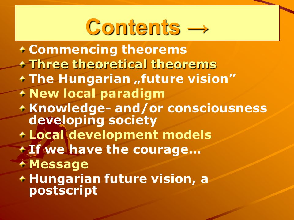 Contents Contents Commencing theorems Three theoretical theorems The Hungarian future vision New local paradigm Knowledge- and/or consciousness developing society Local development models If we have the courage… Message Hungarian future vision, a postscript