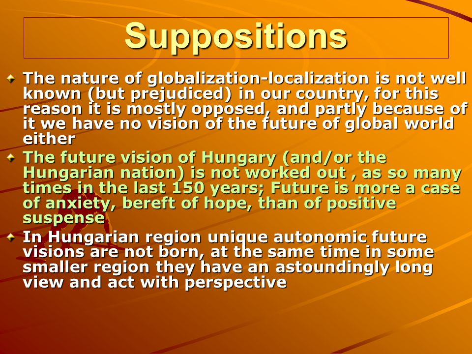 Suppositions The nature of globalization-localization is not well known (but prejudiced) in our country, for this reason it is mostly opposed, and partly because of it we have no vision of the future of global world either The future vision of Hungary (and/or the Hungarian nation) is not worked out, as so many times in the last 150 years; Future is more a case of anxiety, bereft of hope, than of positive suspense In Hungarian region unique autonomic future visions are not born, at the same time in some smaller region they have an astoundingly long view and act with perspective