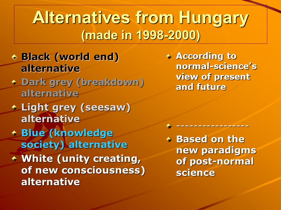 Alternatives from Hungary (made in 1998-2000) Black (world end) alternative Dark grey (breakdown) alternative Light grey (seesaw) alternative Blue (knowledge society) alternative White (unity creating, of new consciousness) alternative According to normal-sciences view of present and future ----------------- Based on the new paradigms of post-normal science