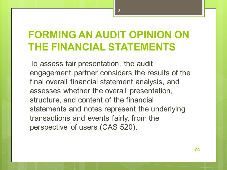FORMING AN AUDIT OPINION ON THE FINANCIAL STATEMENTS To assess fair presentation, the audit engagement partner considers the results of the final overall financial statement analysis, and assesses whether the overall presentation, structure, and content of the financial statements and notes represent the underlying transactions and events fairly, from the perspective of users (CAS 520).