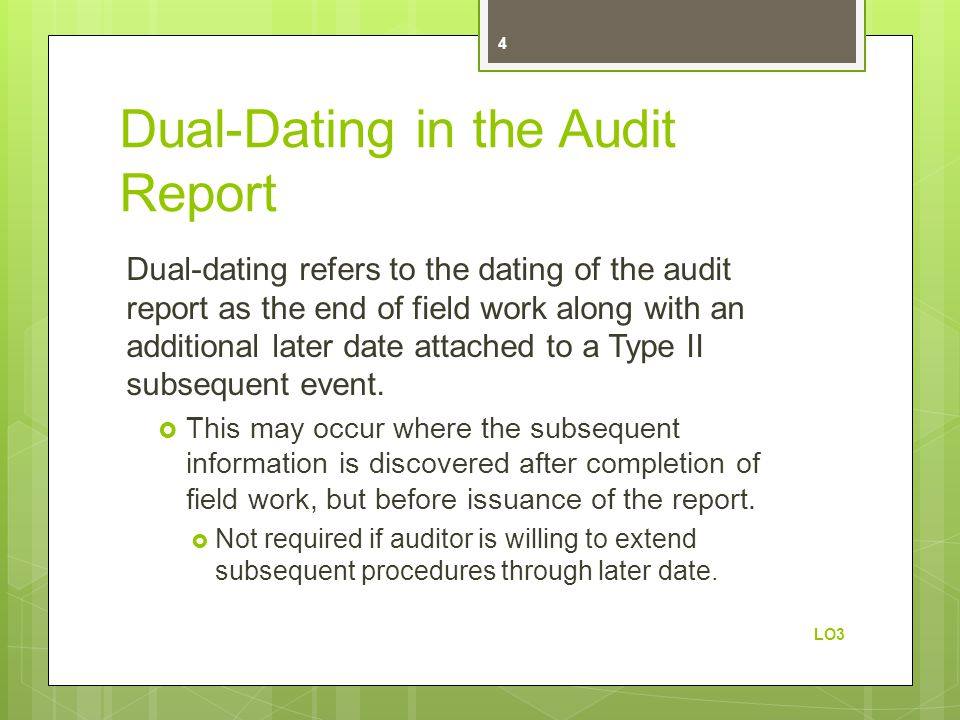 Dual-Dating in the Audit Report Dual-dating refers to the dating of the audit report as the end of field work along with an additional later date attached to a Type II subsequent event.