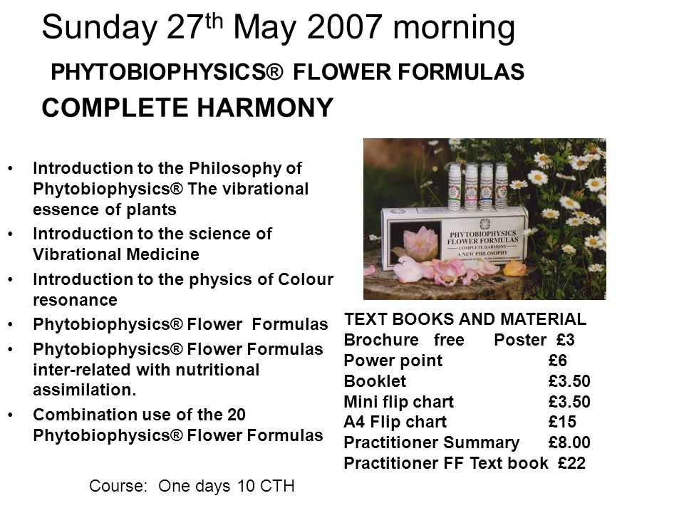 Sunday 27 th May 2007 morning PHYTOBIOPHYSICS® FLOWER FORMULAS COMPLETE HARMONY Introduction to the Philosophy of Phytobiophysics® The vibrational essence of plants Introduction to the science of Vibrational Medicine Introduction to the physics of Colour resonance Phytobiophysics® Flower Formulas Phytobiophysics® Flower Formulas inter-related with nutritional assimilation.