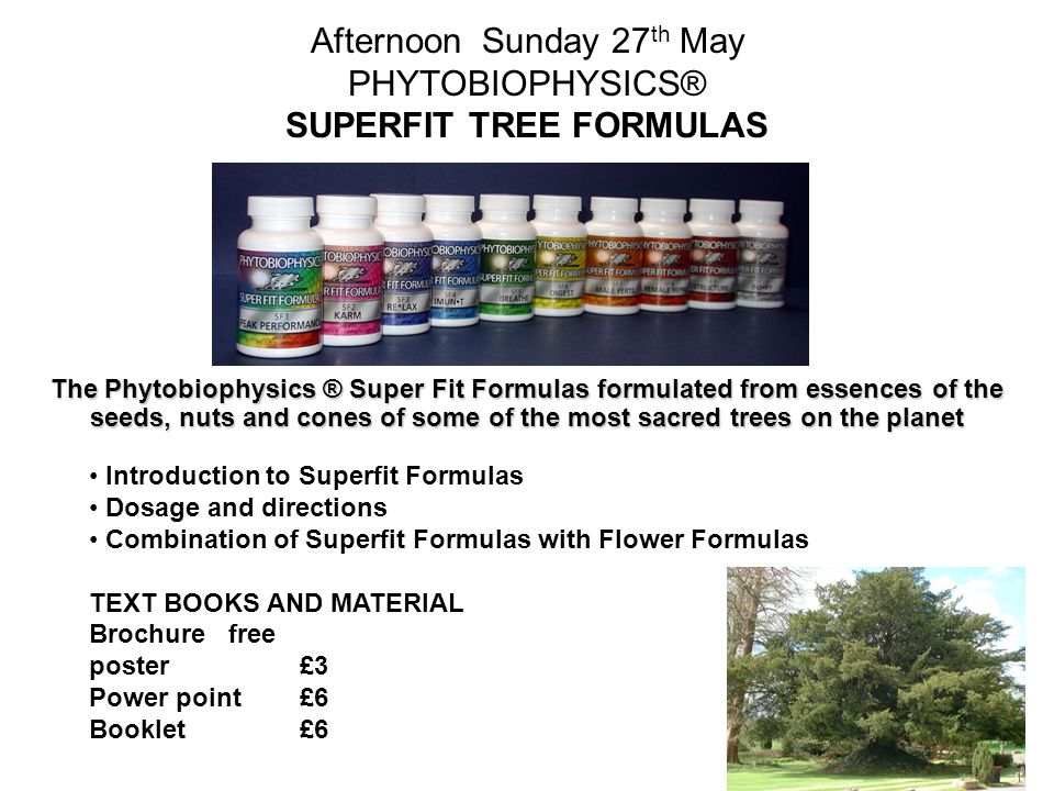 Afternoon Sunday 27 th May PHYTOBIOPHYSICS® SUPERFIT TREE FORMULAS The Phytobiophysics ® Super Fit Formulas formulated from essences of the seeds, nuts and cones of some of the most sacred trees on the planet Introduction to Superfit Formulas Dosage and directions Combination of Superfit Formulas with Flower Formulas TEXT BOOKS AND MATERIAL Brochure free poster £3 Power point £6 Booklet£6