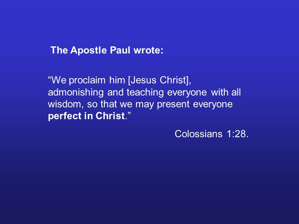 The Apostle Paul wrote: We proclaim him [Jesus Christ], admonishing and teaching everyone with all wisdom, so that we may present everyone perfect in Christ.