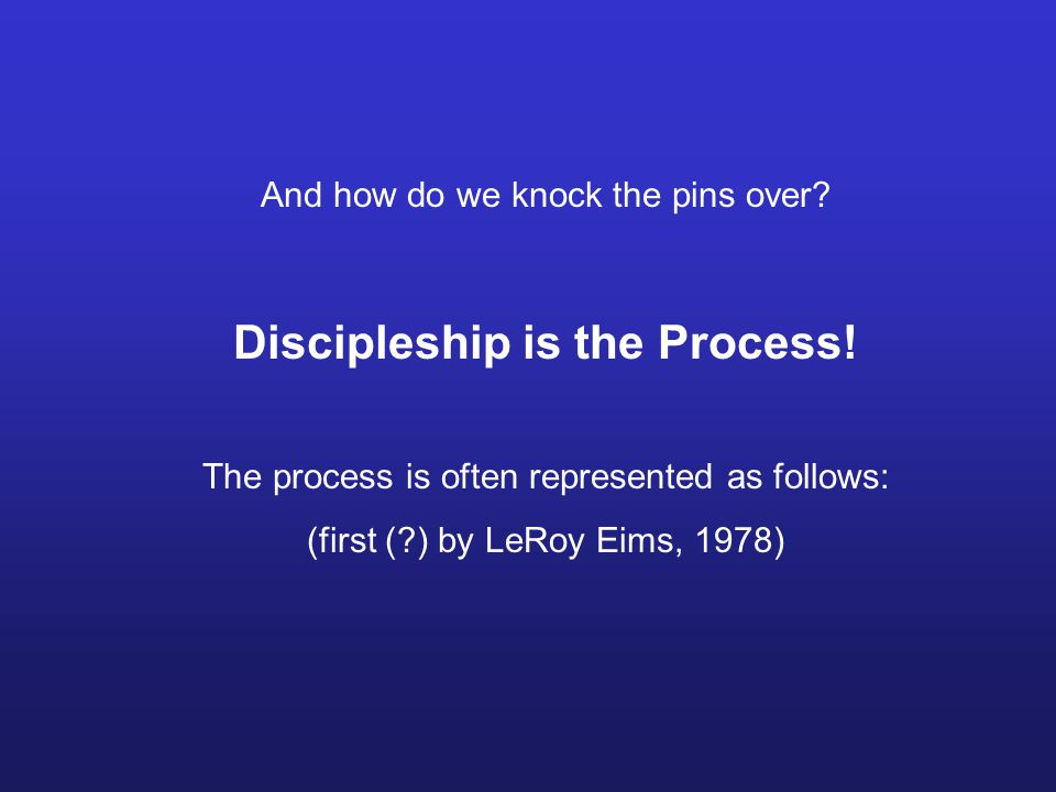 And how do we knock the pins over. Discipleship is the Process.