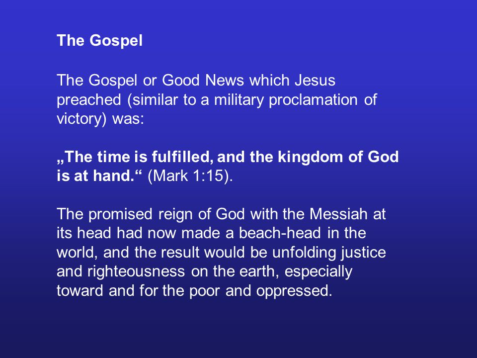 The Gospel The Gospel or Good News which Jesus preached (similar to a military proclamation of victory) was: The time is fulfilled, and the kingdom of God is at hand.