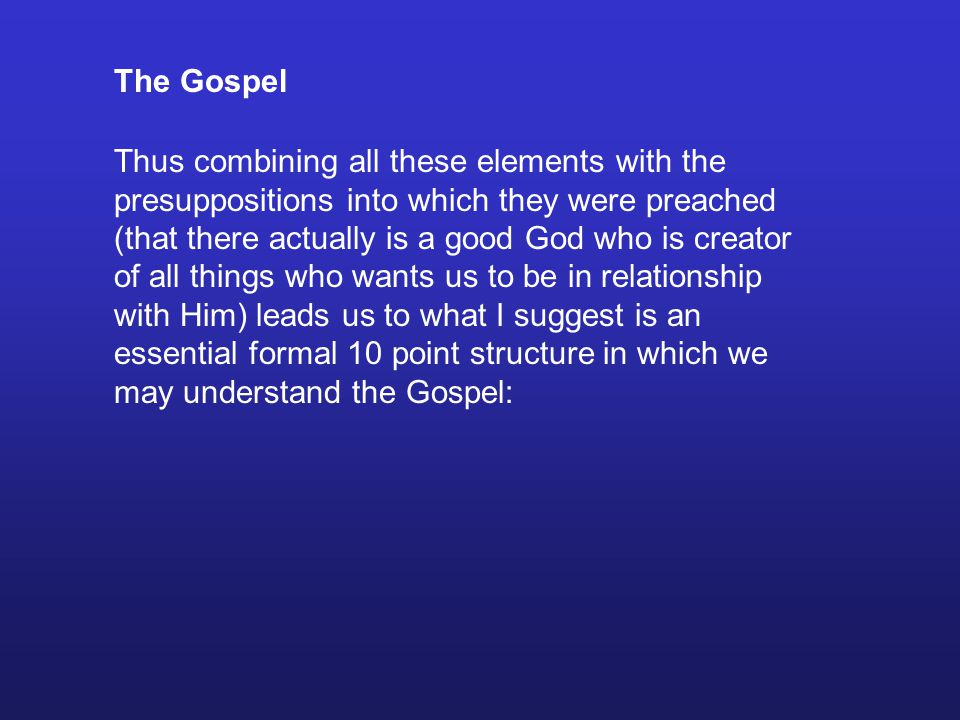 The Gospel Thus combining all these elements with the presuppositions into which they were preached (that there actually is a good God who is creator of all things who wants us to be in relationship with Him) leads us to what I suggest is an essential formal 10 point structure in which we may understand the Gospel: