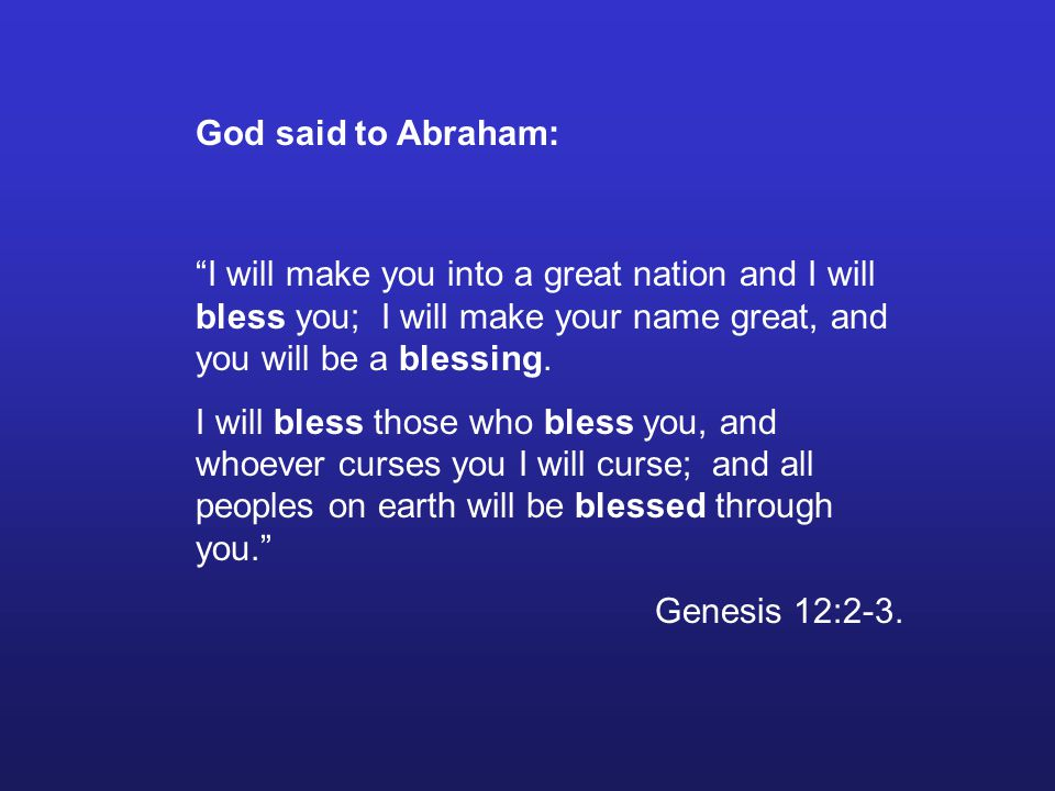 God said to Abraham: I will make you into a great nation and I will bless you; I will make your name great, and you will be a blessing.